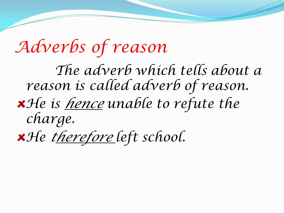 Adverbs of reason The adverb which tells about a reason is called adverb of reason. He is hence unable to refute the charge.