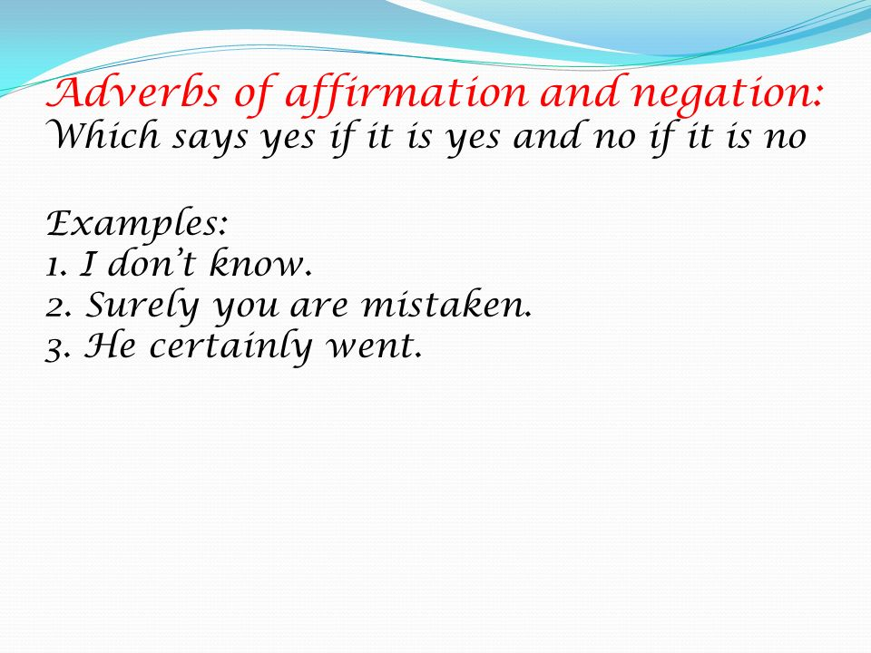 Adverbs of affirmation and negation: Which says yes if it is yes and no if it is no Examples: 1.