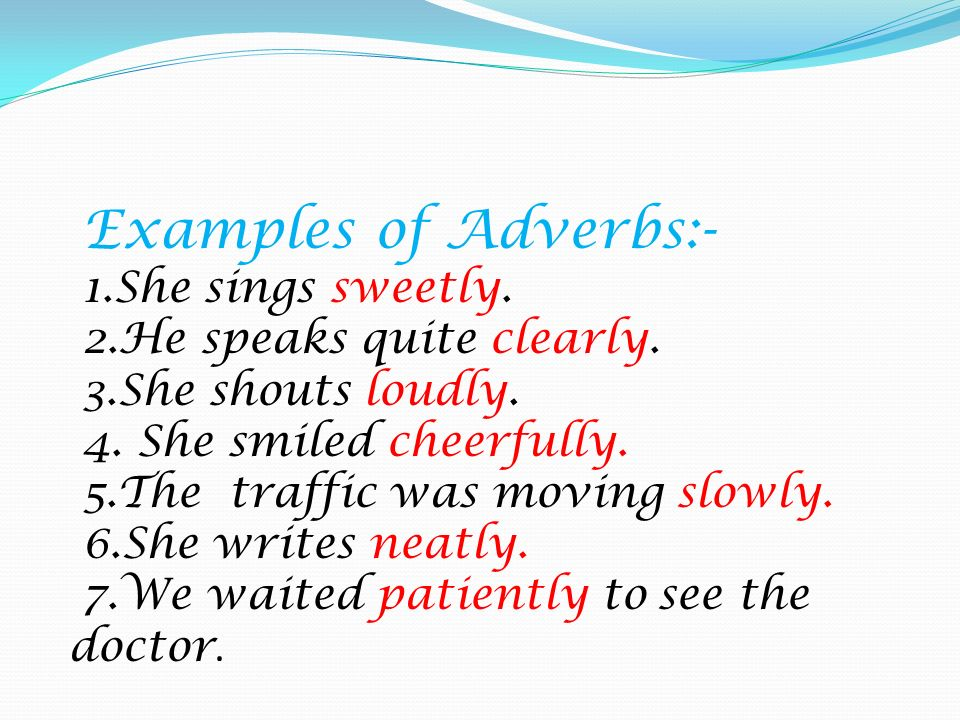 Examples of Adverbs:- 1. She sings sweetly. 2. He speaks quite clearly