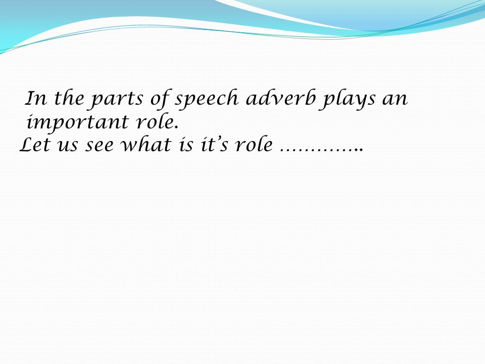 In the parts of speech adverb plays an important role
