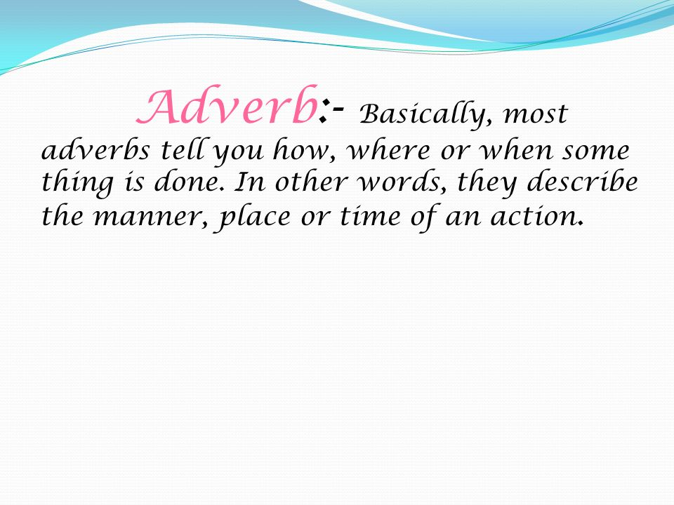 Adverb:- Basically, most adverbs tell you how, where or when some thing is done.