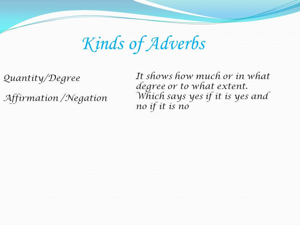 Kinds of AdverbsIt shows how much or in what degree or to what extent. Which says yes if it is yes and no if it is no.