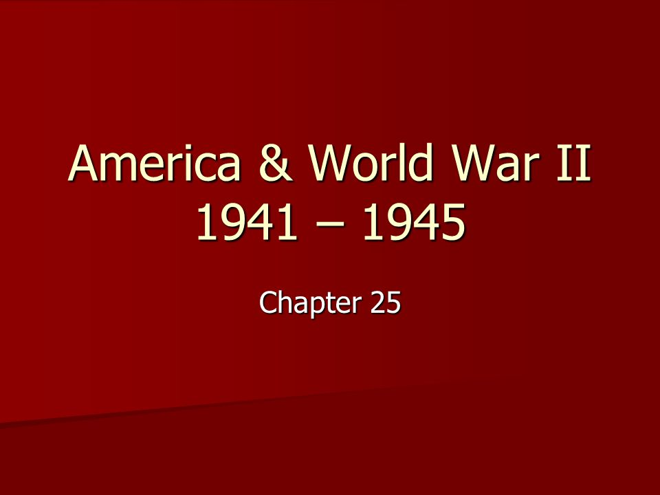 America & World War II 1941 – 1945 Chapter 25