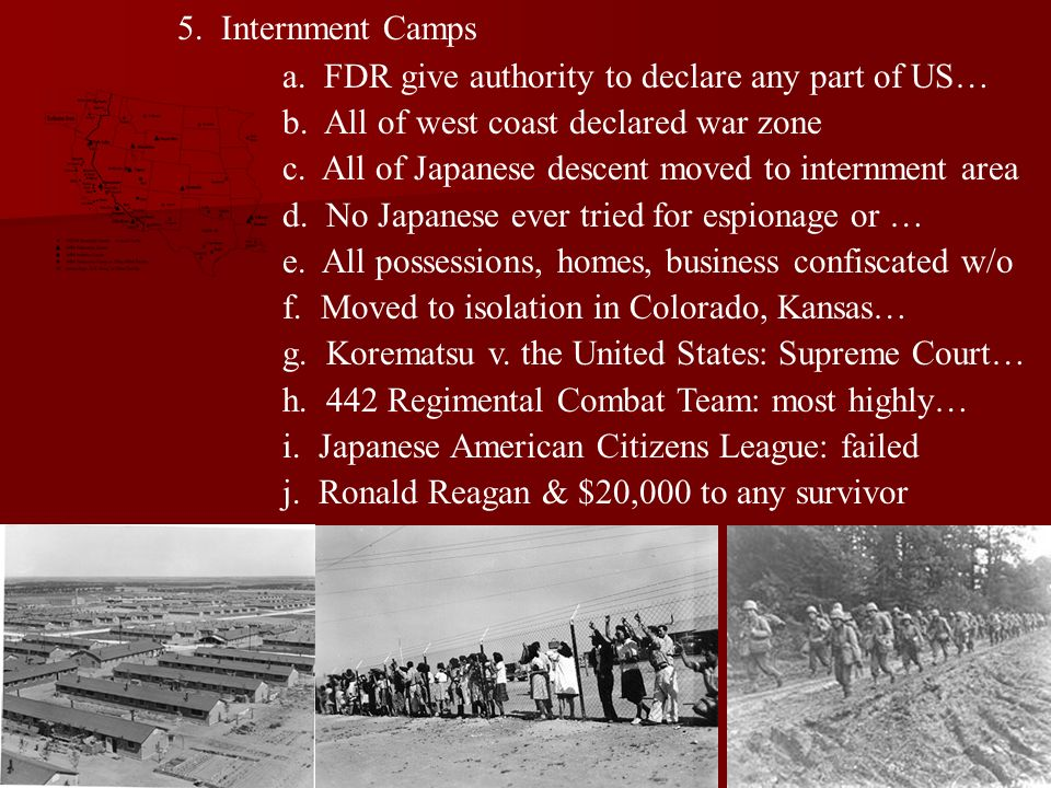 5. Internment Camps a. FDR give authority to declare any part of US… b. All of west coast declared war zone.