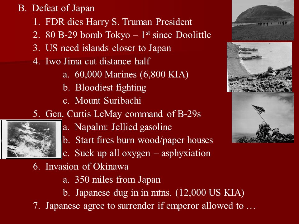 B. Defeat of Japan 1. FDR dies Harry S. Truman President. 2. 80 B-29 bomb Tokyo – 1st since Doolittle.