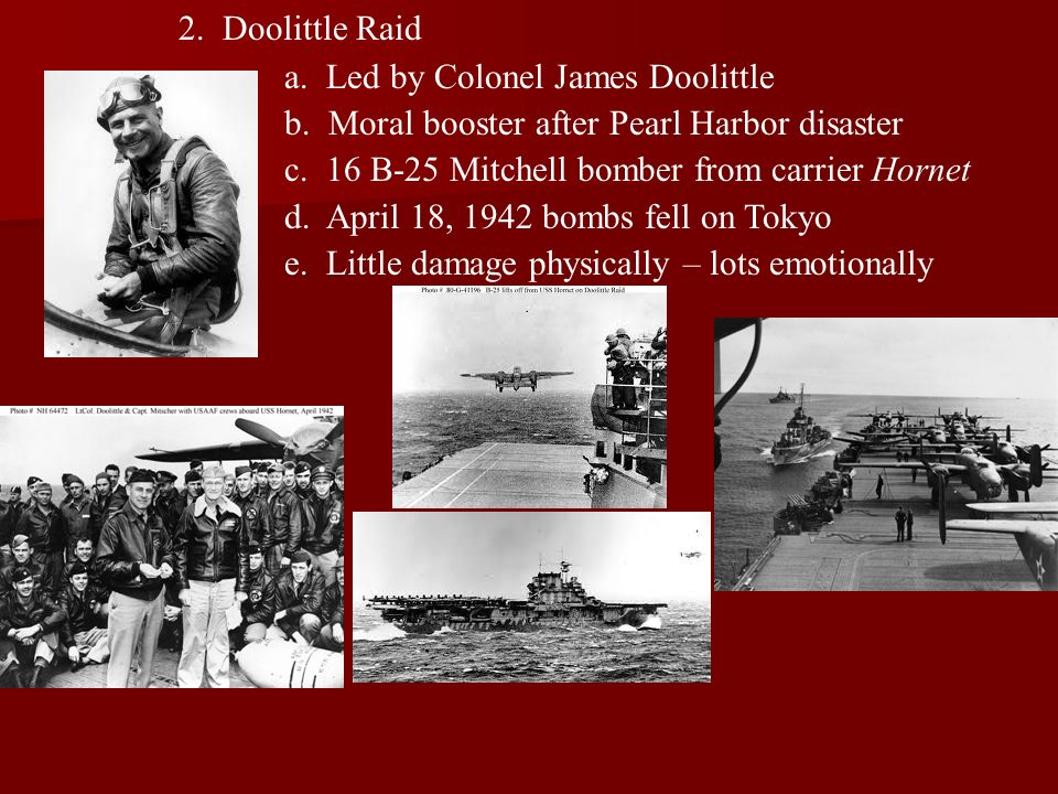 2. Doolittle Raid a. Led by Colonel James Doolittle. b. Moral booster after Pearl Harbor disaster.