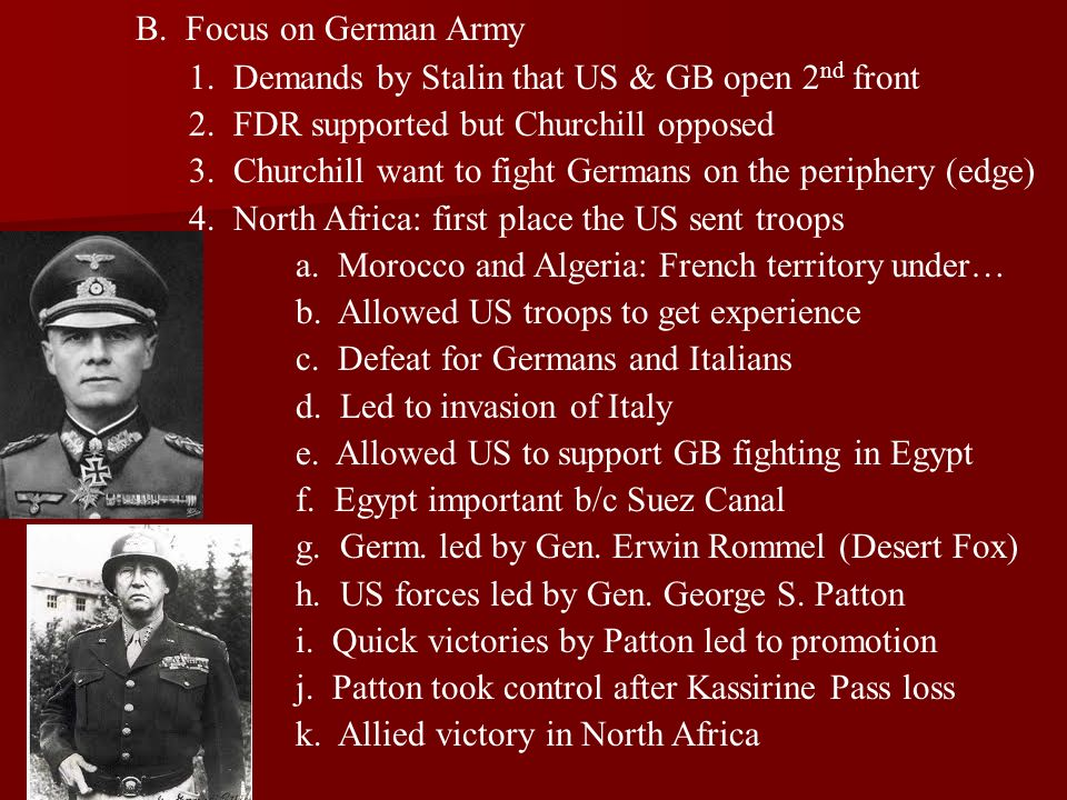 B. Focus on German Army 1. Demands by Stalin that US & GB open 2nd front. 2. FDR supported but Churchill opposed.
