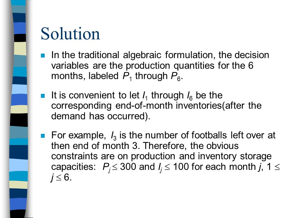 Solution In the traditional algebraic formulation, the decision variables are the production quantities for the 6 months, labeled P1 through P6.