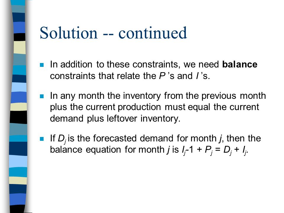 Solution -- continued In addition to these constraints, we need balance constraints that relate the P 's and I 's.