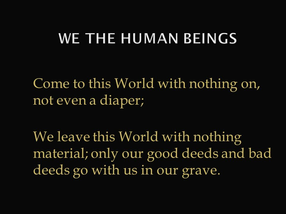 WE THE HUMAN BEINGS Come to this World with nothing on, not even a diaper;