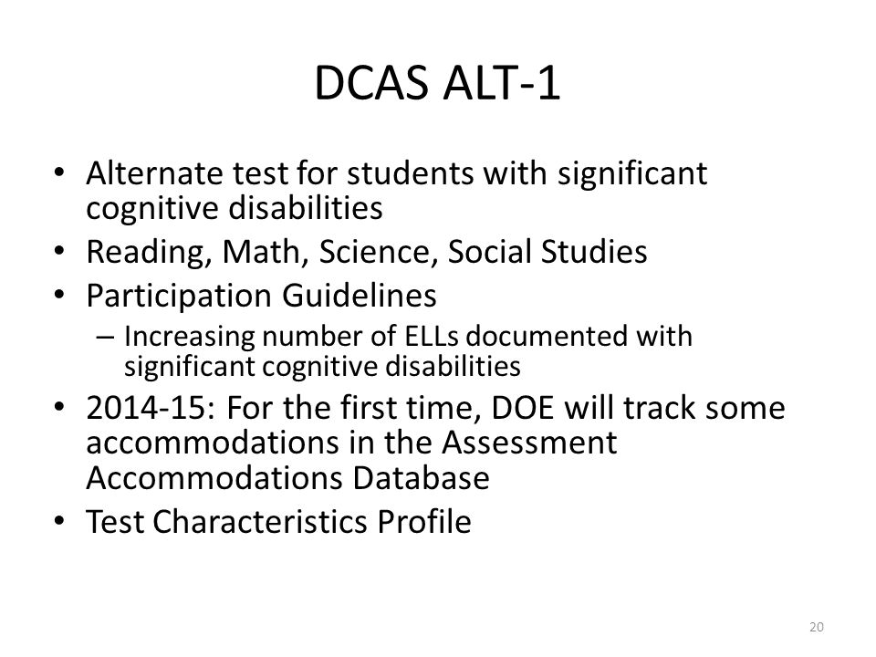 DCAS ALT-1 Alternate test for students with significant cognitive disabilities. Reading, Math, Science, Social Studies.
