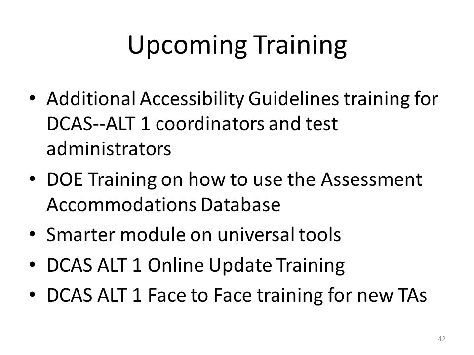 Upcoming Training Additional Accessibility Guidelines training for DCAS--ALT 1 coordinators and test administrators.