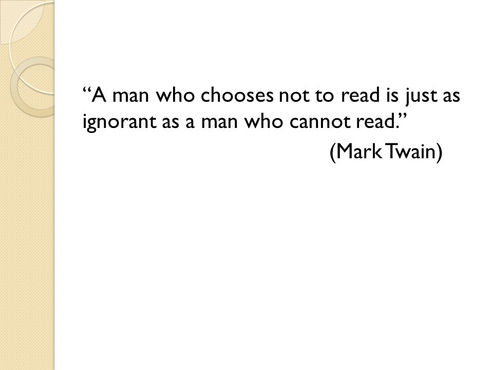 A man who chooses not to read is just as ignorant as a man who cannot read. (Mark Twain)