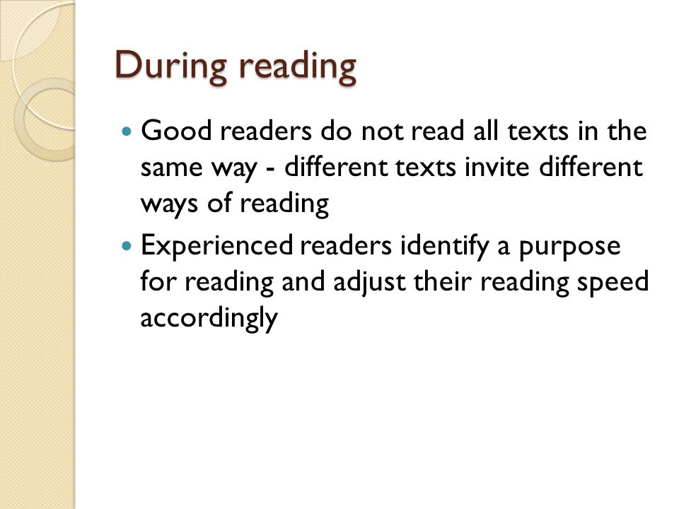 During reading Good readers do not read all texts in the same way - different texts invite different ways of reading.