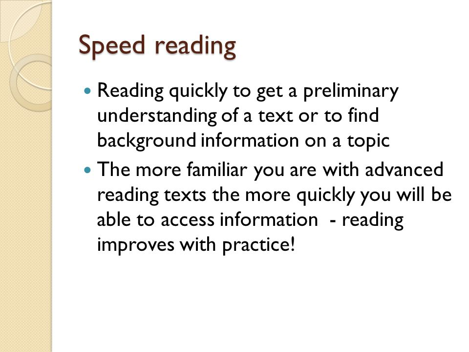 Speed reading Reading quickly to get a preliminary understanding of a text or to find background information on a topic.
