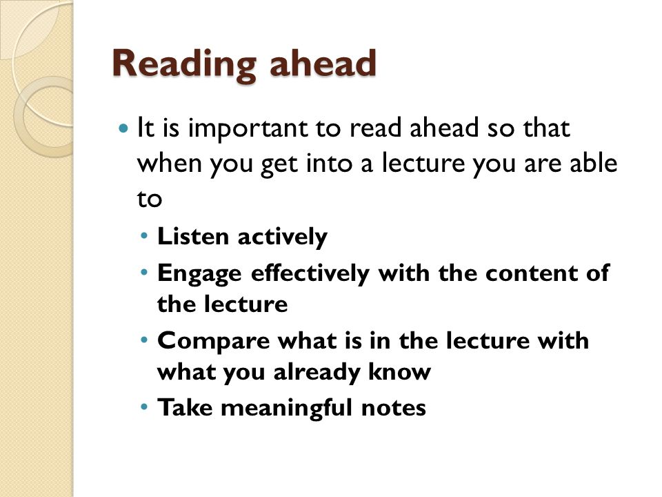 Reading ahead It is important to read ahead so that when you get into a lecture you are able to. Listen actively.