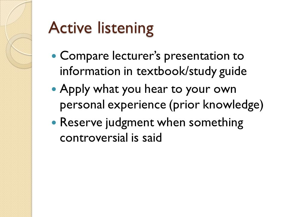 Active listening Compare lecturer's presentation to information in textbook/study guide.