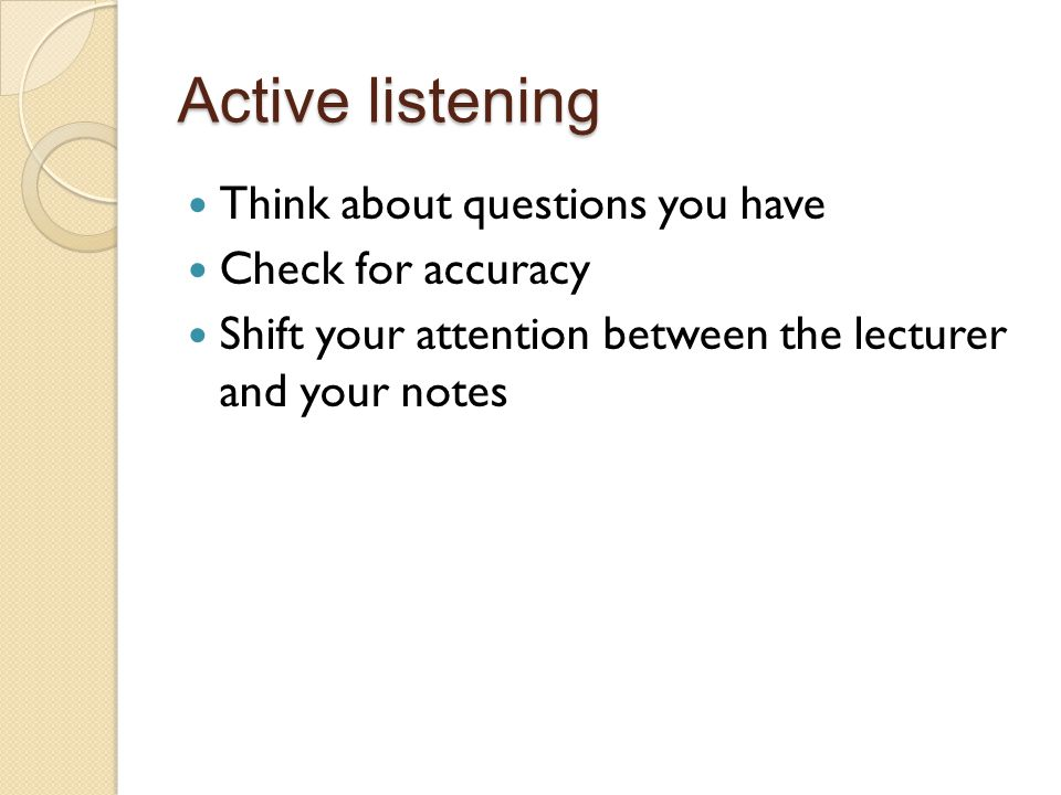 Active listening Think about questions you have Check for accuracy