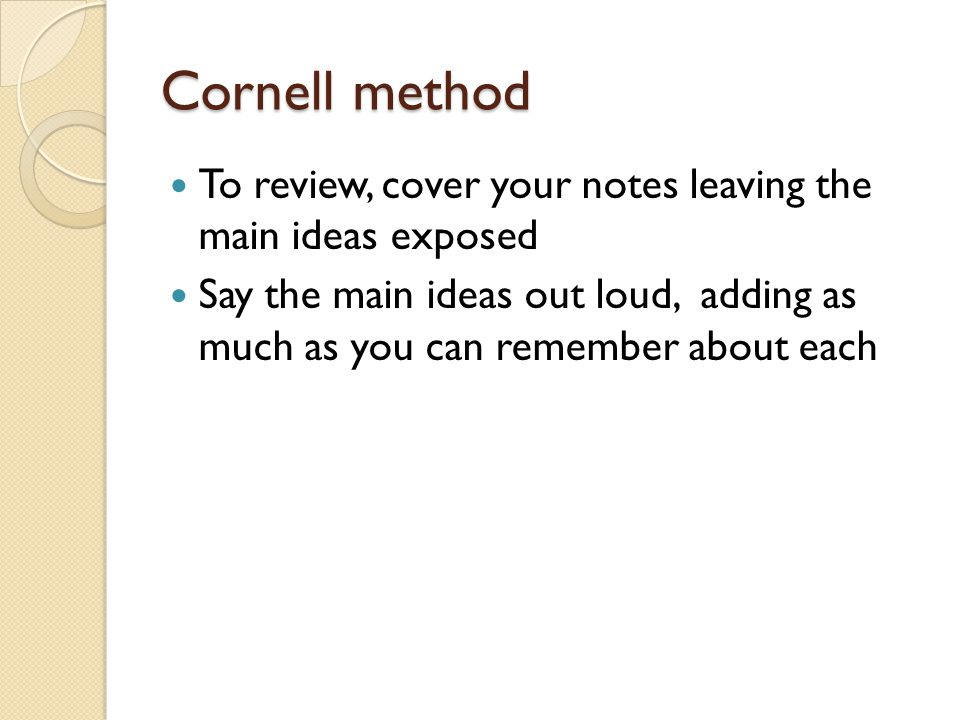 Cornell method To review, cover your notes leaving the main ideas exposed.