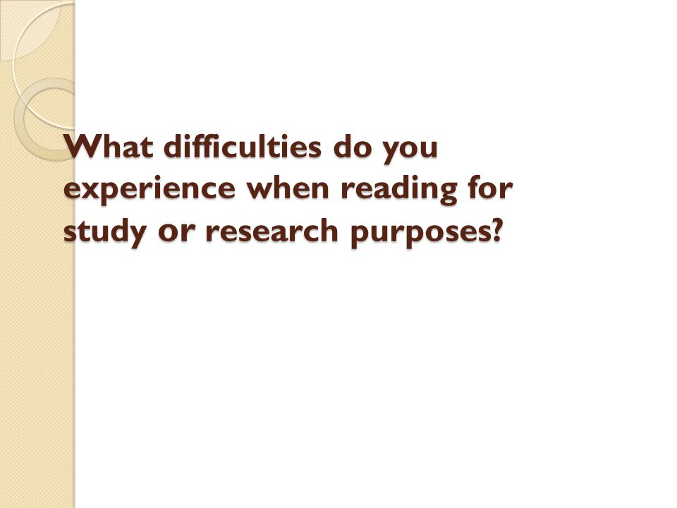 What difficulties do you experience when reading for study or research purposes