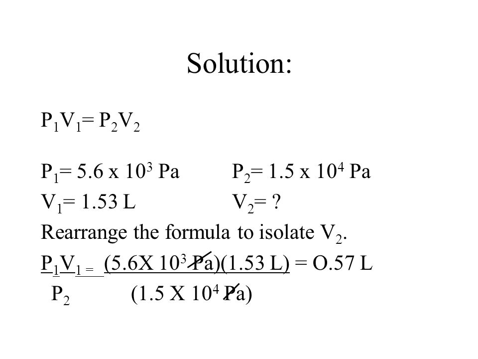 Solution: P1V1= P2V2 P1= 5.6 x 103 Pa P2= 1.5 x 104 Pa