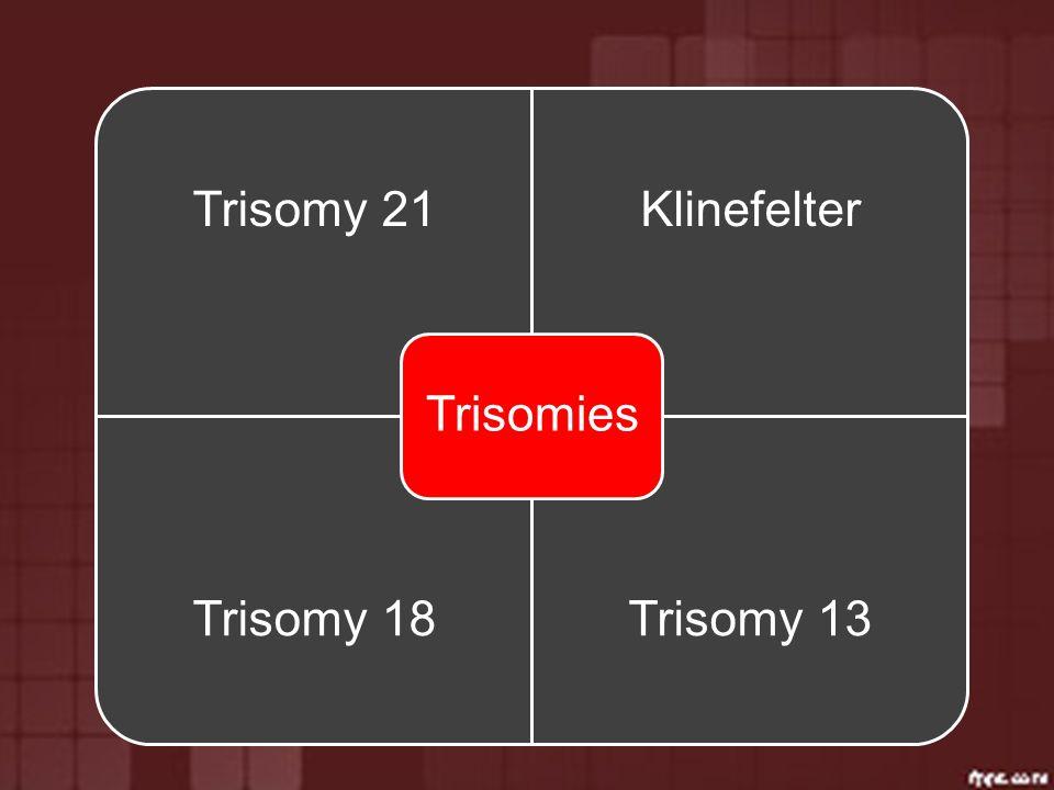 Trisomies Trisomy 21 Klinefelter Trisomy 18 Trisomy 13