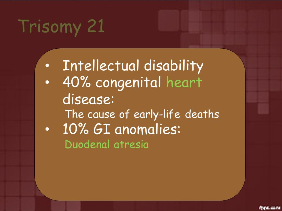 Trisomy 21 Intellectual disability 40% congenital heart disease:
