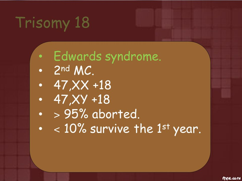 Trisomy 18 Edwards syndrome. 2nd MC. 47,XX +18 47,XY +18