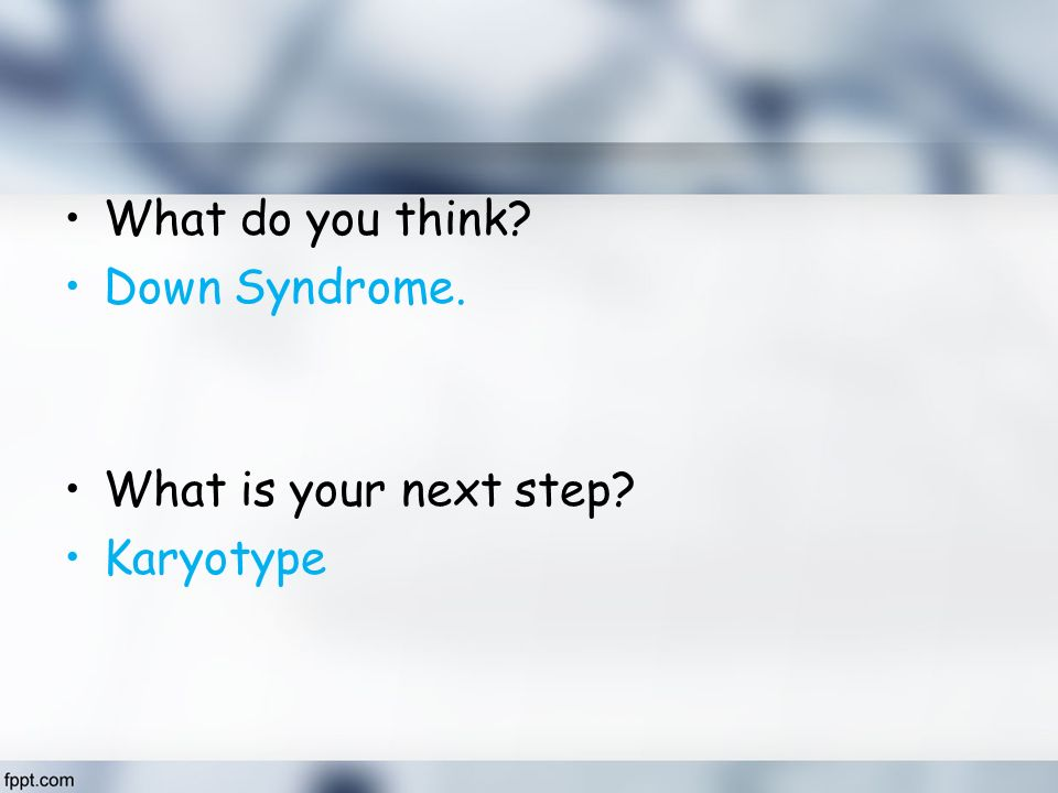 What do you think Down Syndrome. What is your next step Karyotype