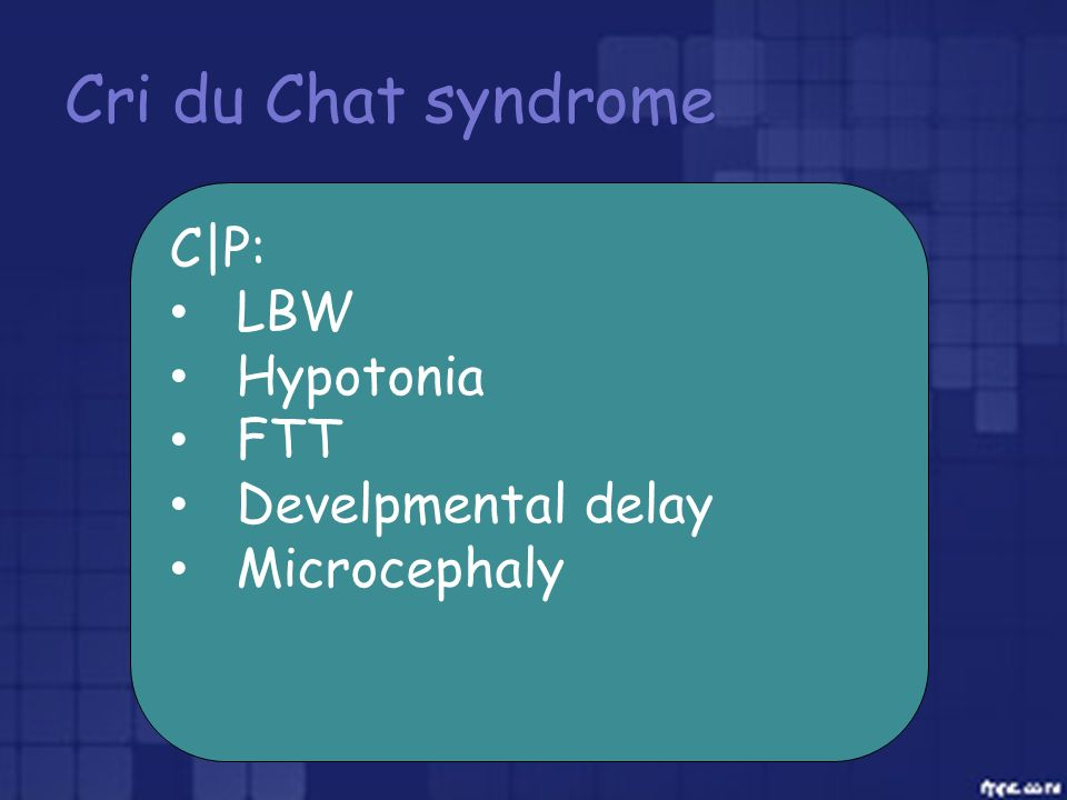 Cri du Chat syndrome C|P: LBW Hypotonia FTT Develpmental delay