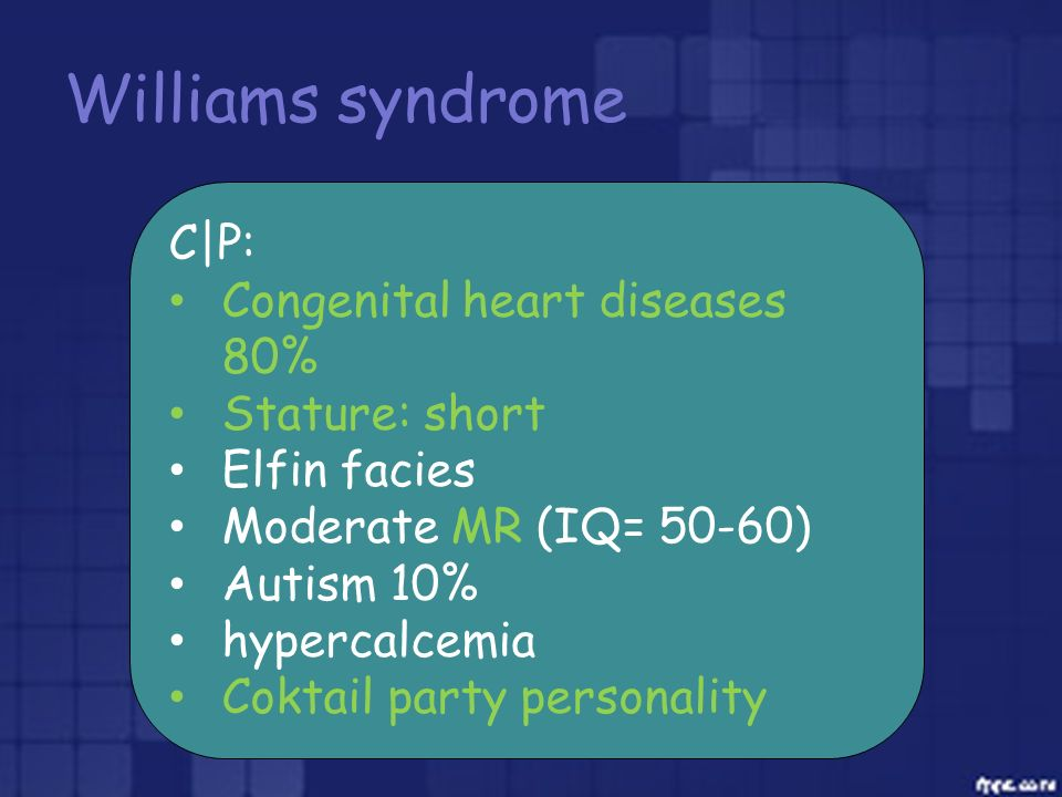 Williams syndrome C|P: Congenital heart diseases 80% Stature: short