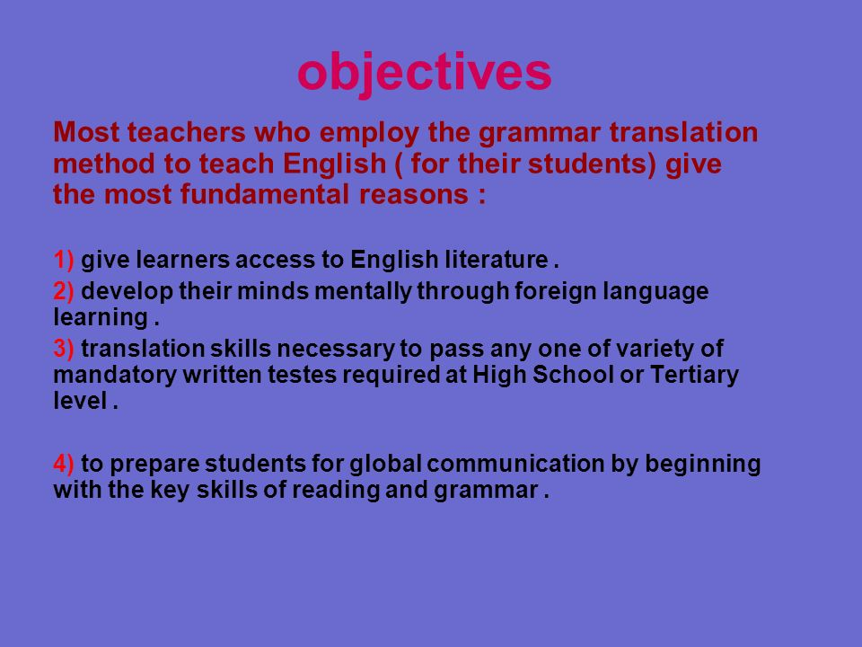 objectivesMost teachers who employ the grammar translation method to teach English ( for their students) give the most fundamental reasons :