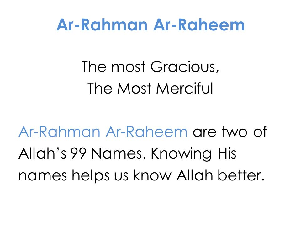 Ar-Rahman Ar-Raheem The most Gracious, The Most Merciful