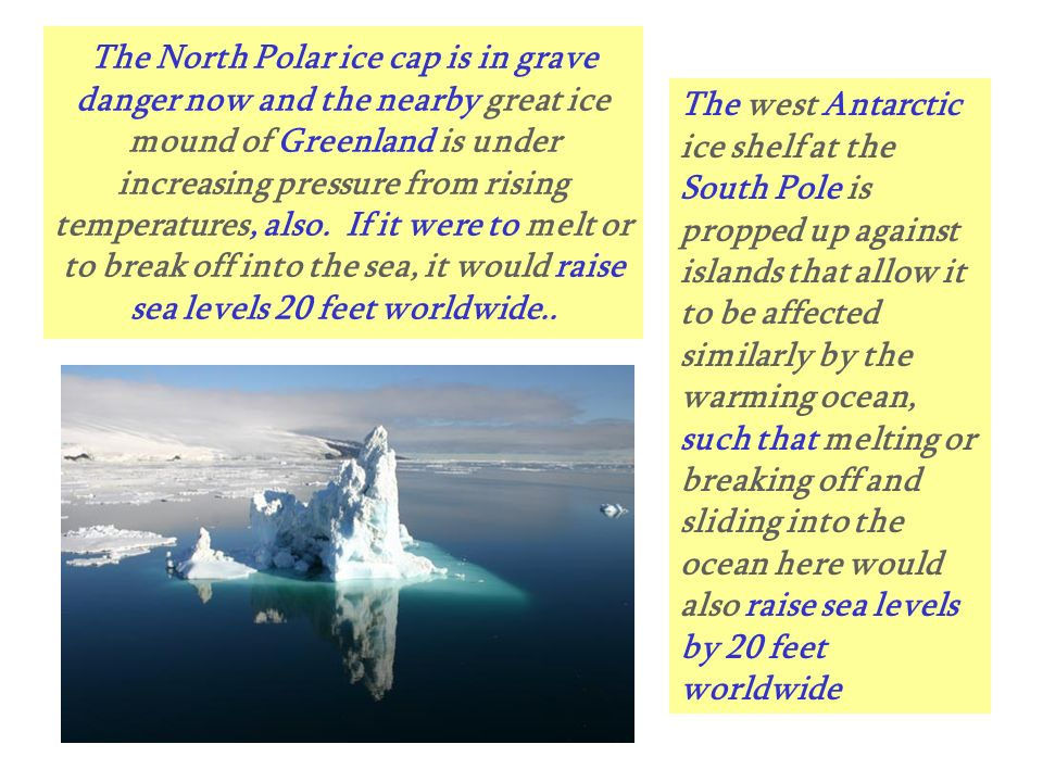 The North Polar ice cap is in grave danger now and the nearby great ice mound of Greenland is under increasing pressure from rising temperatures, also. If it were to melt or to break off into the sea, it would raise sea levels 20 feet worldwide..