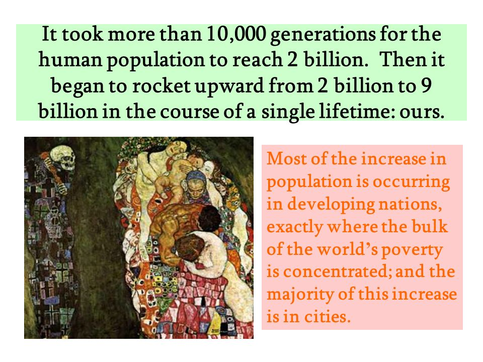 It took more than 10,000 generations for the human population to reach 2 billion. Then it began to rocket upward from 2 billion to 9 billion in the course of a single lifetime: ours.