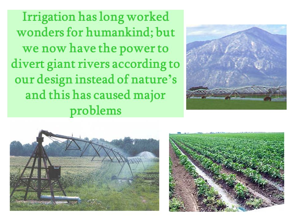 Irrigation has long worked wonders for humankind; but we now have the power to divert giant rivers according to our design instead of nature's and this has caused major problems