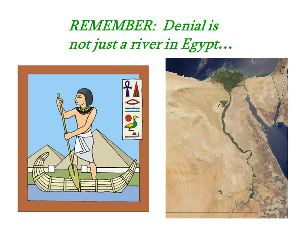 REMEMBER: Denial is not just a river in Egypt…