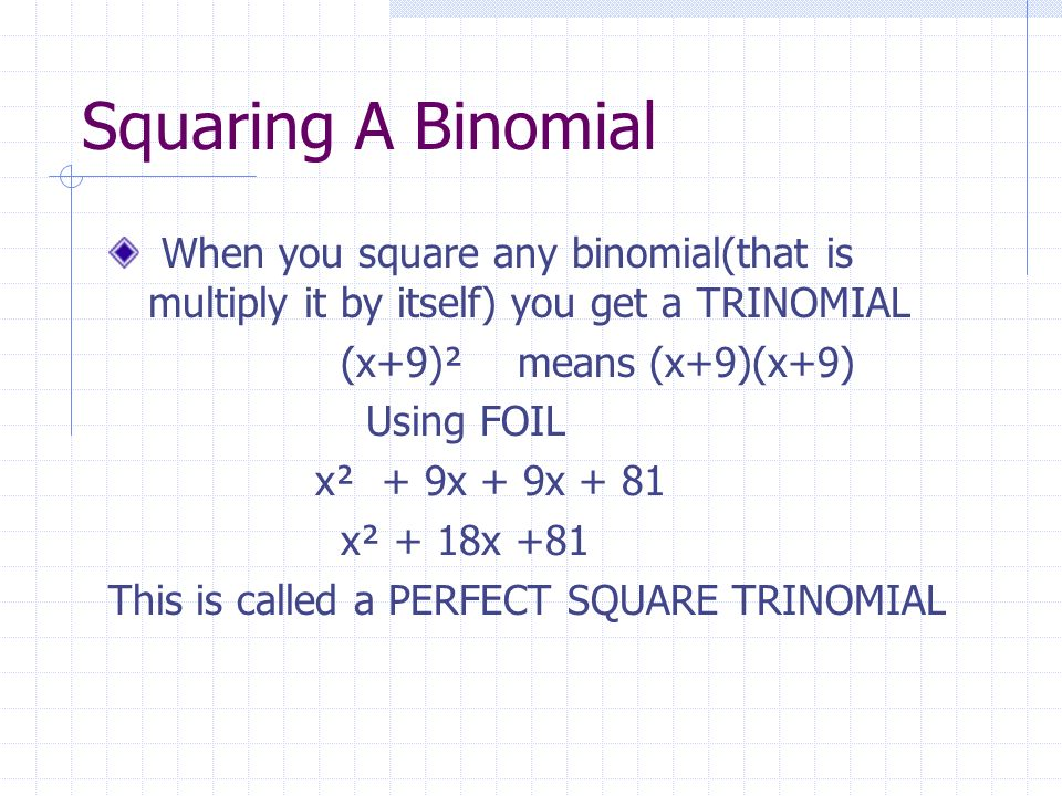 Squaring A BinomialWhen you square any binomial(that is multiply it by itself) you get a TRINOMIAL.