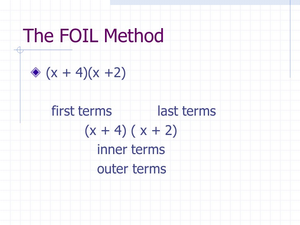 The FOIL Method (x + 4)(x +2) first terms last terms (x + 4) ( x + 2)