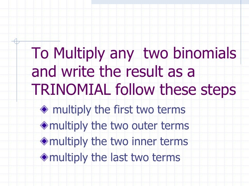 To Multiply any two binomials and write the result as a TRINOMIAL follow these steps