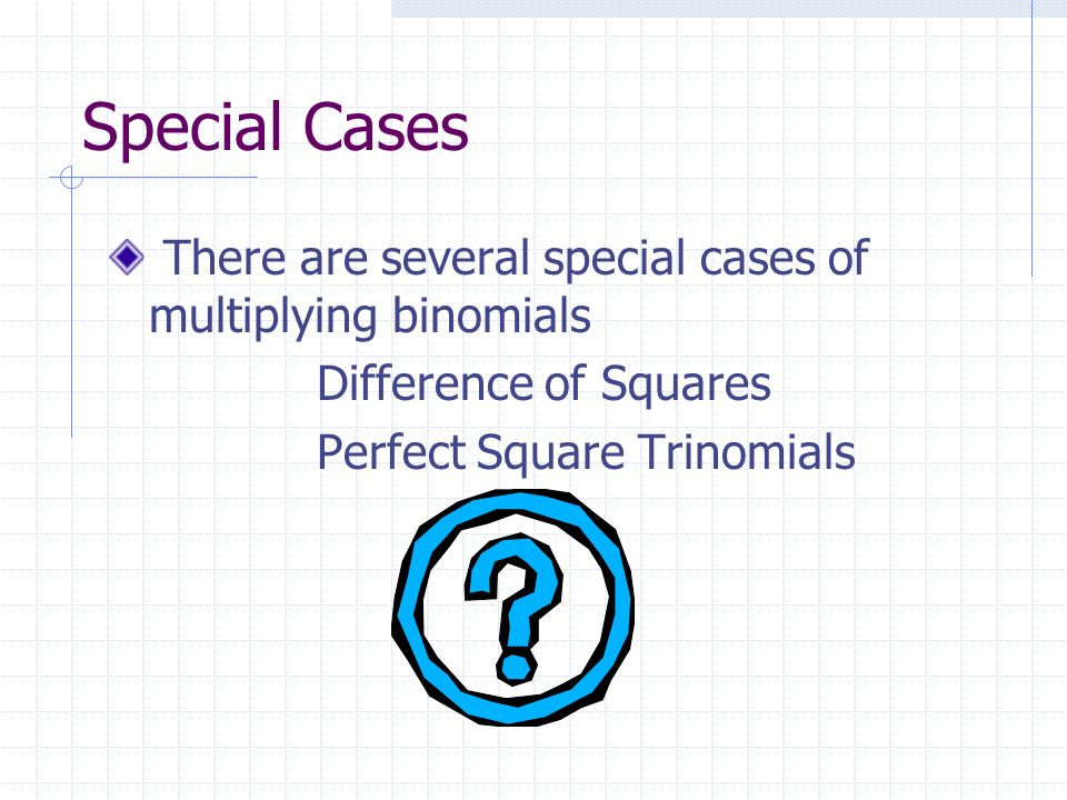 Special Cases There are several special cases of multiplying binomials