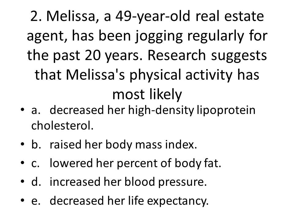 2. Melissa, a 49-year-old real estate agent, has been jogging regularly for the past 20 years. Research suggests that Melissa s physical activity has most likely