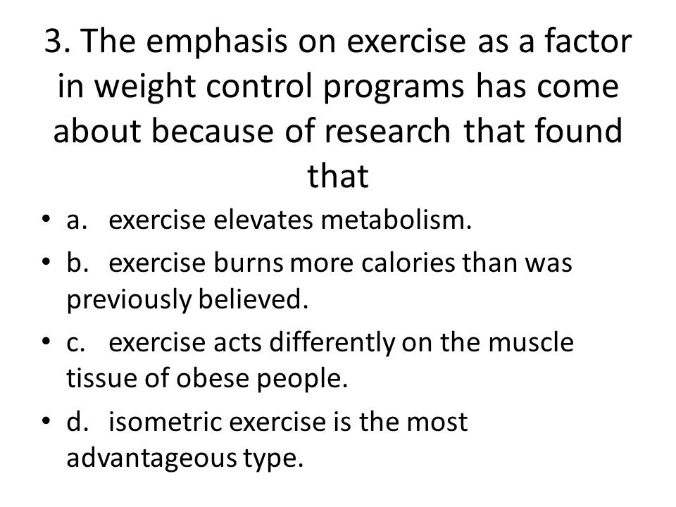 3. The emphasis on exercise as a factor in weight control programs has come about because of research that found that