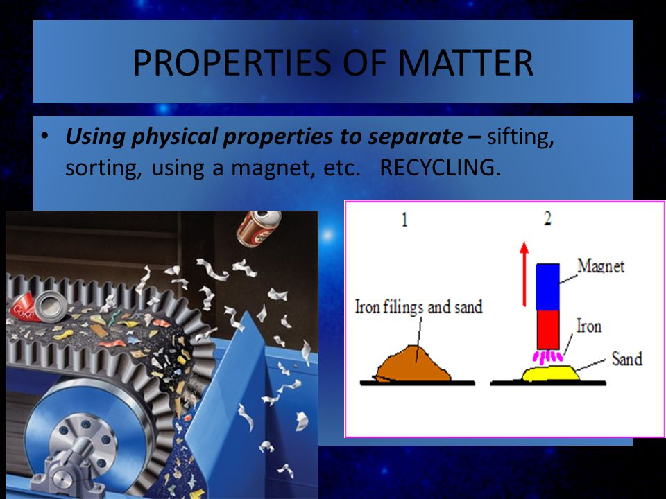 PROPERTIES OF MATTER Using physical properties to separate – sifting, sorting, using a magnet, etc.