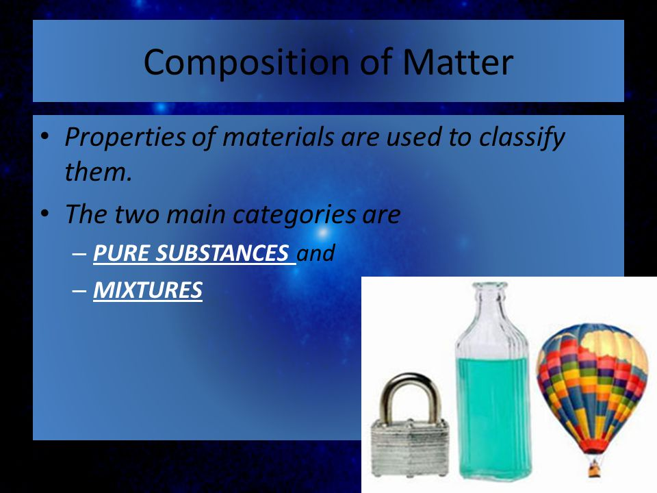 Composition of Matter Properties of materials are used to classify them. The two main categories are.