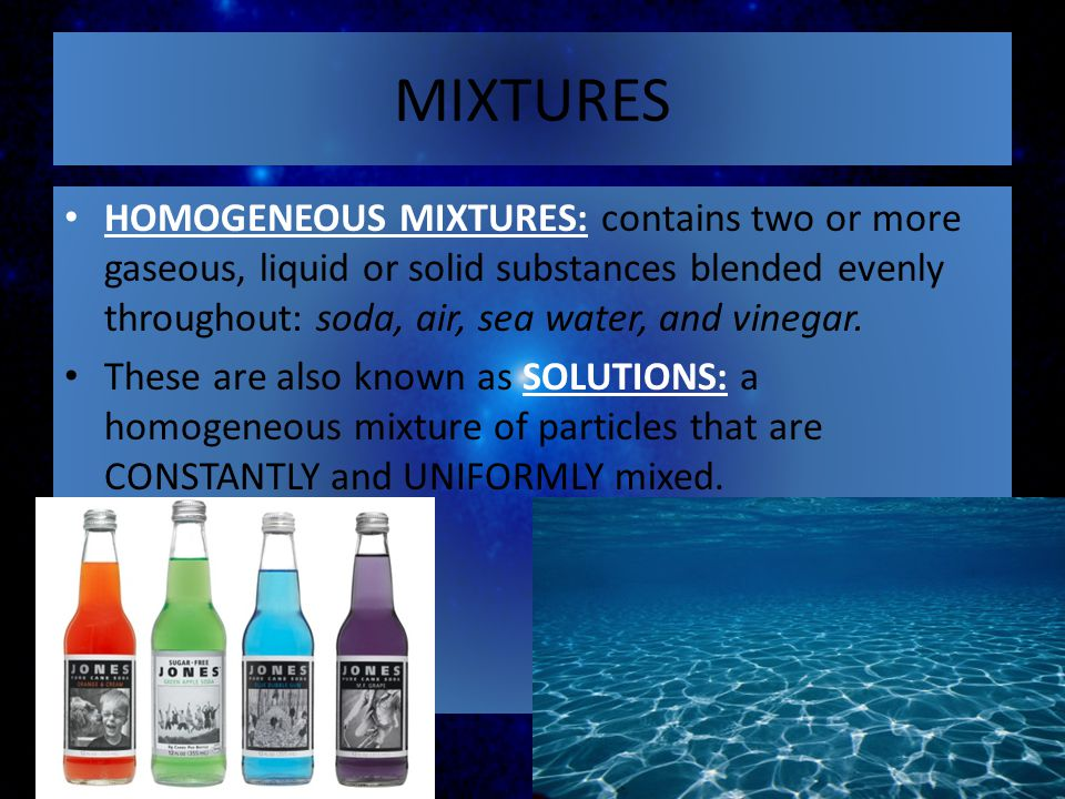 MIXTURES HOMOGENEOUS MIXTURES: contains two or more gaseous, liquid or solid substances blended evenly throughout: soda, air, sea water, and vinegar.