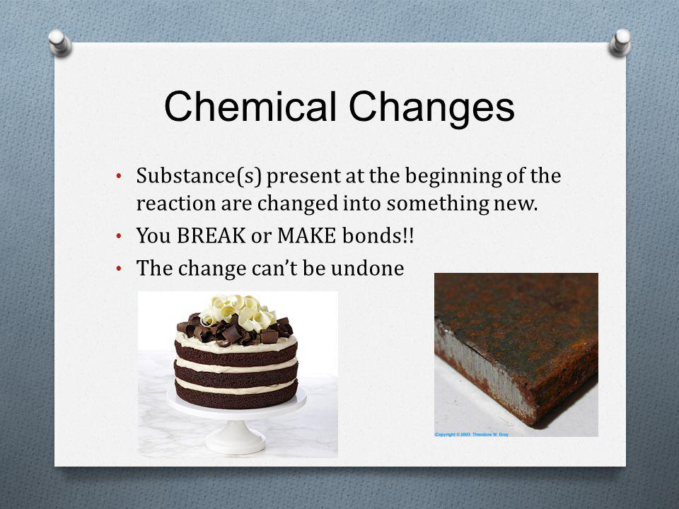 Chemical Changes Substance(s) present at the beginning of the reaction are changed into something new.