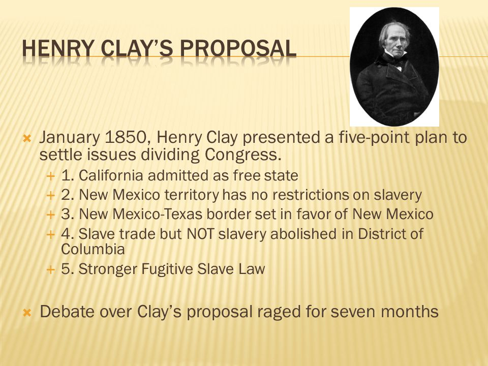 Henry clay's proposal January 1850, Henry Clay presented a five-point plan to settle issues dividing Congress.