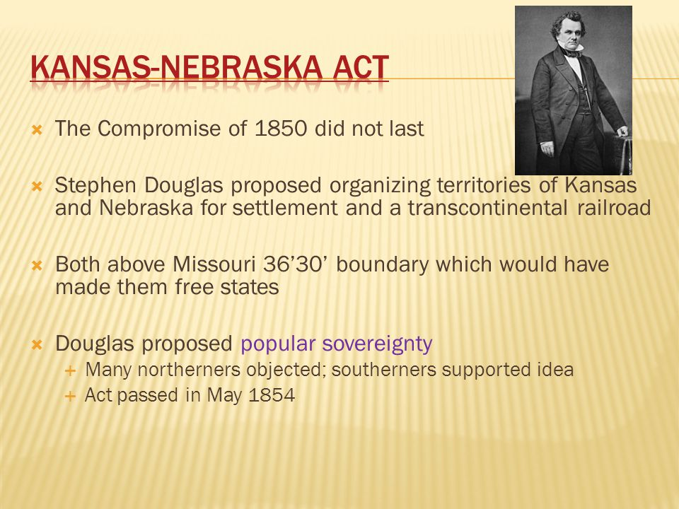 Kansas-Nebraska Act The Compromise of 1850 did not last