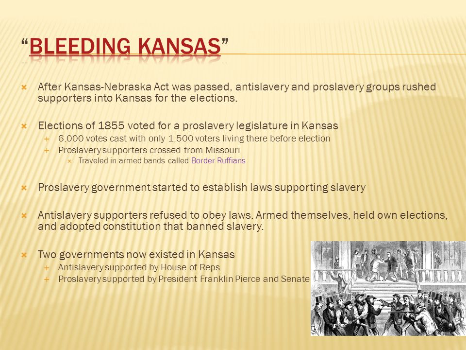 Bleeding Kansas After Kansas-Nebraska Act was passed, antislavery and proslavery groups rushed supporters into Kansas for the elections.